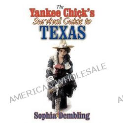 The Yankee Chick's Survival Guide to Texas by Sophia Dembling, 9781556228889.