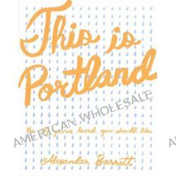 This is Portland, The City You've Heard You Should Like by Alexander Barrett, 9781621060246.