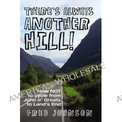 There's Always Another Hill!, How NOT to Cycle from John O Groats to Lands End by Fred Johnson, 9781780910505.