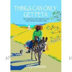 Things Can Only Get Feta, Two Journalists and Their Crazy Dog Living Through the Greek Crisis by Marjory McGinn, 9781909657083.