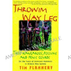 Throwim Way Leg, Tree-Kangaroos, Possums, and Penis Gourds--on the Track of Unknown Mammals in Wildest New Guinea by Tim F Flannery, 9780802136657.