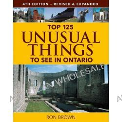 Top 125 Unusual Things to See in Ontario by Ron Brown, 9781770854239.
