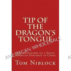 Tip of the Dragon's Tongue, The Adventures of a Young American Diplomat in China by Tom Niblock, 9781480031678.