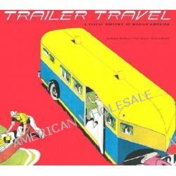 Trailer Travel, A Visual History of Mobile America by Bryan Burkhart, 9781586851576.