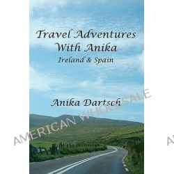 Travel Adventures with Anika, Ireland and Spain by Anika Dartsch, 9781453842911.