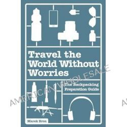 Travel the World Without Worries, The Backpacking Preparation Guide by Marek Bron, 9781497306721.