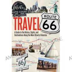 Travel Route 66, A Guide to the History, Sights, and Destinations Along the Main Street of America by Jim Hinkley, 9780760344309.