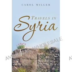 Travels in Syria, A Love Story by Carol Miller, 9781492371458.