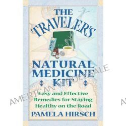 Traveler's Natural Medicine Kit, Easy and Effective Remedies for Staying Healthy on the Road by Pam Hirsch, 9780892819478.