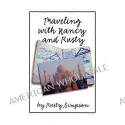 Traveling With Nancy and Rusty, Travelogs of International Trips Taken by Nancy and Rusty Simpson by Roger Simpson, 9781438939025.