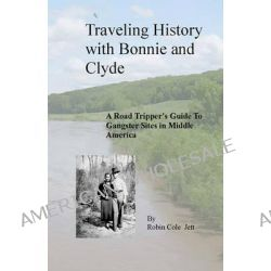 Traveling History with Bonnie and Clyde, A Road Tripper's Guide to Gangster Sites in Middle America by Robin Cole Jett, 9780615241036.