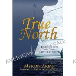 True North, Journeys into the Great Northern Ocean by Myron Arms, 9780942679335.