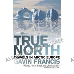 True North, Travels in Arctic Europe by Francis Gavin, 9781846971303.