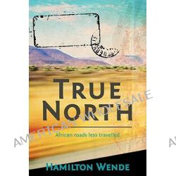 True North, African Roads Less Travelled by Hamilton Wende, 9780620407663.