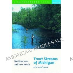 Trout Streams of Michigan, A Fly-angler's Guide by Bob Linsenman, 9780881504897.
