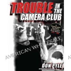 Trouble in the Camera Club, A Photographic Narrative of Toronto's Punk History 1976-1980 by Don Pyle, 9781550229660.