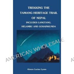 Trekking the Tamang Heritage Trail of Nepal by Alonzo Lucius Lyons, 9781463718008.