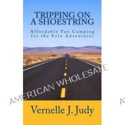 Tripping on a Shoestring, Affordable Van Camping for the Solo Adventurer by Vernelle J Judy, 9781484915738.