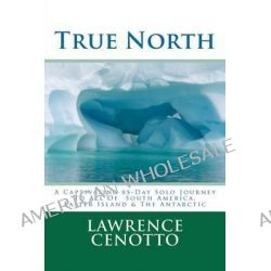 True North, A Captivating 85-Day Solo Journey to All of South America & Easter Island & the Antarctic by Lawrence Arthur Cenotto V, 9781475044348.
