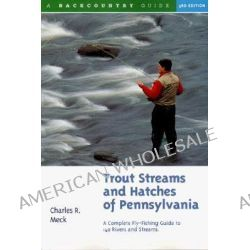 Trout Streams and Hatches of Pennsylvania, A Complete Fly-fishing Guide to 140 Rivers and Streams by Charles R. Meck, 9780881504538.
