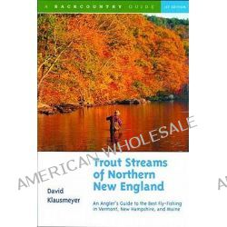 Trout Streams of Northern New England, A Guide to the Best Fly-fishing in Vermont, New Hampshire and Maine by David Klausmeyer, 9780881504620.