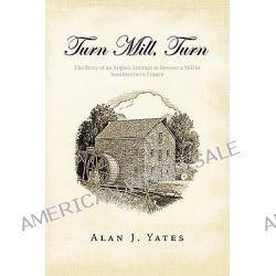 Turn Mill, Turn, The Story of an Anglo's Attempt to Restore a Mill in Southwestern France by Alan J. Yates, 9781426959042.