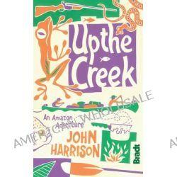 Up the Creek, An Amazon Adventure by John Harrison, 9781841623849.