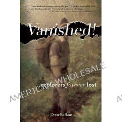 Vanished!, Explorers Forever Lost by Evan L. Balkan, 9780897329835.