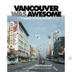 Vancouver Was Awesome, A Curious Pictorial History by Lani Russwurm, 9781551525259.