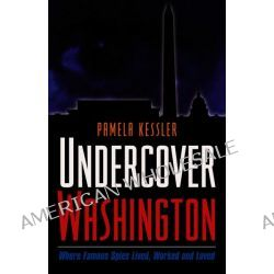 Undercover Washington, Where Famous Spies Lived, Worked and Loved by Pamela Kessler, 9781931868976.