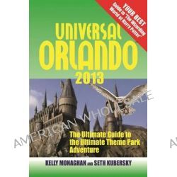 Universal Orlando, The Ultimate Guide to the Ultimate Theme Park Adventure by Kelly Monaghan, 9781937011208.
