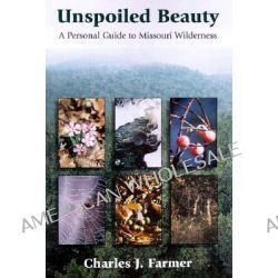 Unspoiled Beauty, Personal Guide to Missouri Wilderness by Charles J. Farmer, 9780826212306.