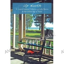 Up North, St. Louis's Summer Colonies on Lake Huron in the Golden Age of Travel by Douglas Scott Brookes, 9781883982744.