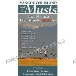 Vancouver Island Book of Musts, The 101 Places Every Islander MUST See by Peter Grant, 9780981094168.