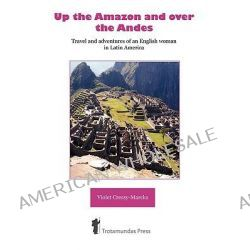 Up the Amazon and Over the Andes, Travel and Adventures of an English Woman in Latin America by Violet Cressy-Marcks, 9781906393038.