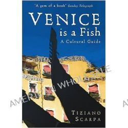 Venice is a Fish, A Cultural Guide by Tiziano Scarpa, 9781846687280.