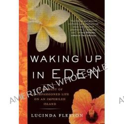 Waking Up in Eden, In Pursuit of an Impassioned Life on an Imperiled Island by Lucinda Fleeson, 9781565124868.