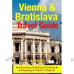 Vienna & Bratislava Travel Guide, Attractions, Eating, Drinking, Shopping & Places to Stay by Lisa Brown, 9781500534943.