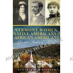 Vermont Women, Native Americans & African Americans, Out of the Shadows of History by Cynthia D Bittinger, 9781609492625.