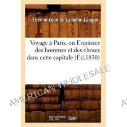 Voyage a Paris, Ou Esquisses Des Hommes Et Des Choses Dans Cette Capitale (Ed.1830) by De Lamothe Langon E L, 9782012777064.