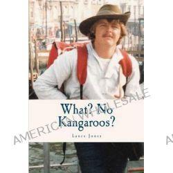 What? No Kangaroos? by Lance Jones, 9780646591186.