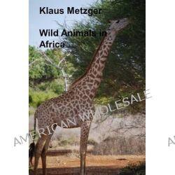 Wild Animals in Africa by Klaus Metzger, 9781500556372.