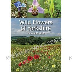 Wild Flowers of Yorkshire by Howard M. Beck, 9781847971647.