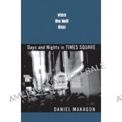 Where the Ball Drops, Days and Nights in Times Square by Daniel Makagon, 9780816642762.