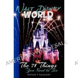 Walt Disney World, The 71 Things You Need to See by William F Sauerbier, 9781469914275.