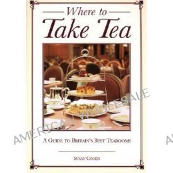Where to Take Tea, A Gude to Britain's Best Tearooms by Susan Cohen, 9781566564823.