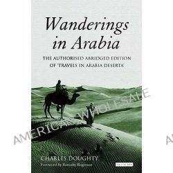 "Wanderings in Arabia, The Authorised Abridged Edition of ""Travels in Arabia Deserta"" by Charles M. Doughty, 9781845117665."