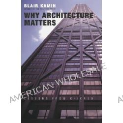Why Architecture Matters, Lessons from Chicago by Blair Kamin, 9780226423227.