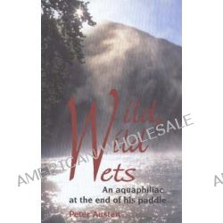 Wild, Wild Wets, An Aquaphiliac at the End of His Paddle by Peter Austen, 9781894384407.