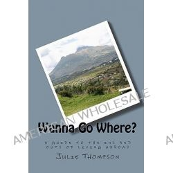 Wanna Go Where?, A Guide to the Ins and Outs of Living Abroad by Julie Thompson, 9781441486998.